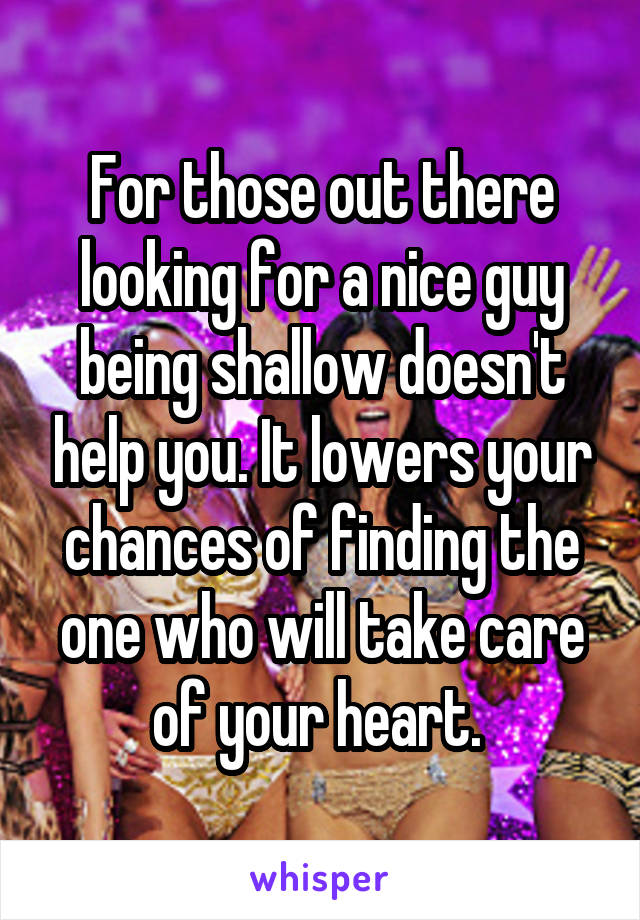 For those out there looking for a nice guy being shallow doesn't help you. It lowers your chances of finding the one who will take care of your heart.