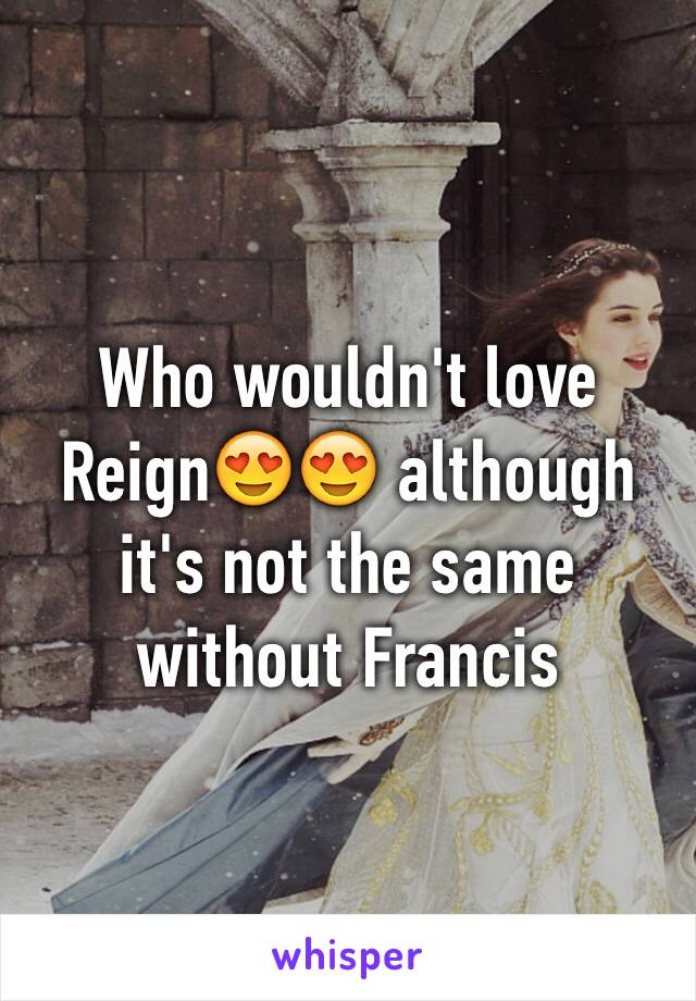 Who wouldn't love Reign😍😍 although it's not the same without Francis
