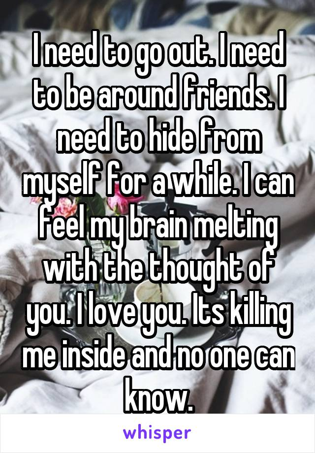 I need to go out. I need to be around friends. I need to hide from myself for a while. I can feel my brain melting with the thought of you. I love you. Its killing me inside and no one can know.