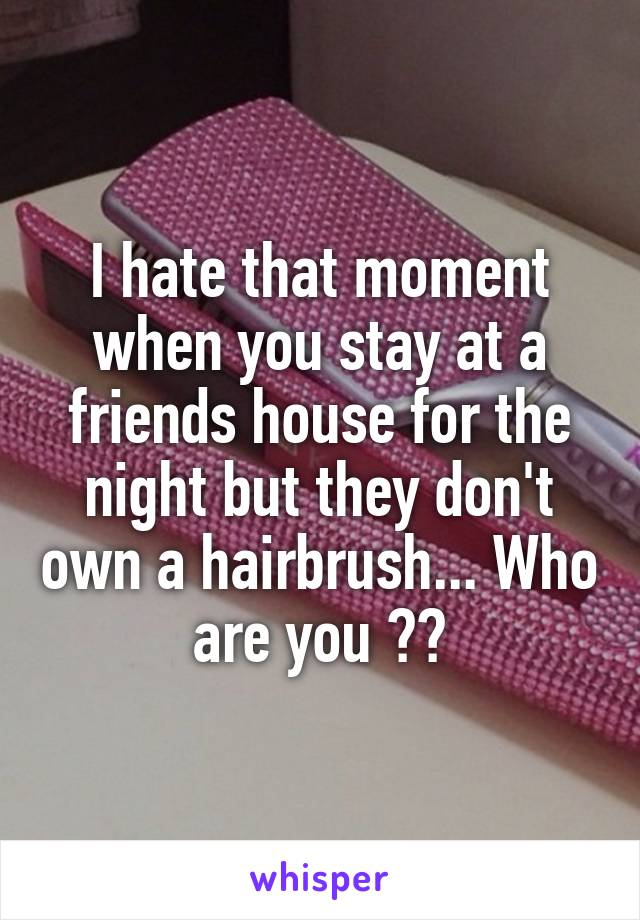 I hate that moment when you stay at a friends house for the night but they don't own a hairbrush... Who are you ??