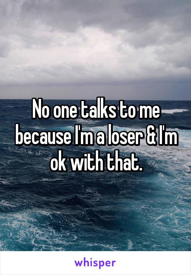 No one talks to me because I'm a loser & I'm ok with that.