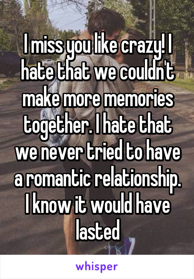 I miss you like crazy! I hate that we couldn't make more memories together. I hate that we never tried to have a romantic relationship. I know it would have lasted
