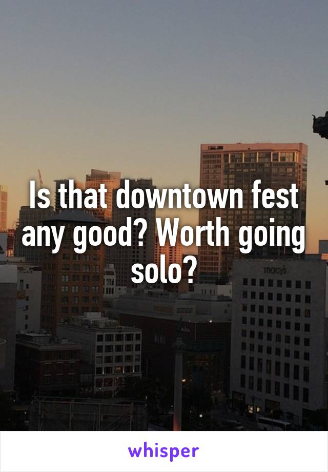 Is that downtown fest any good? Worth going solo?