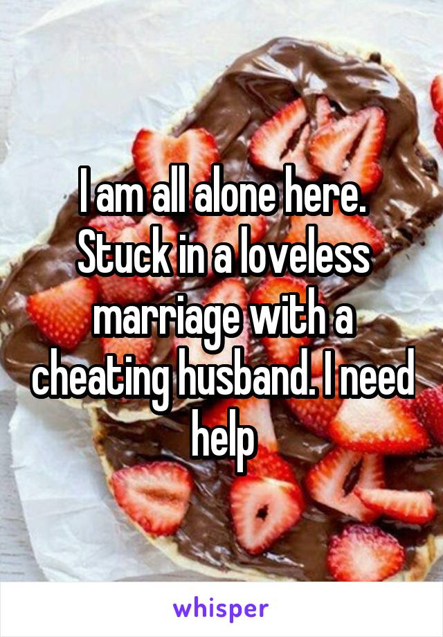 I am all alone here. Stuck in a loveless marriage with a cheating husband. I need help