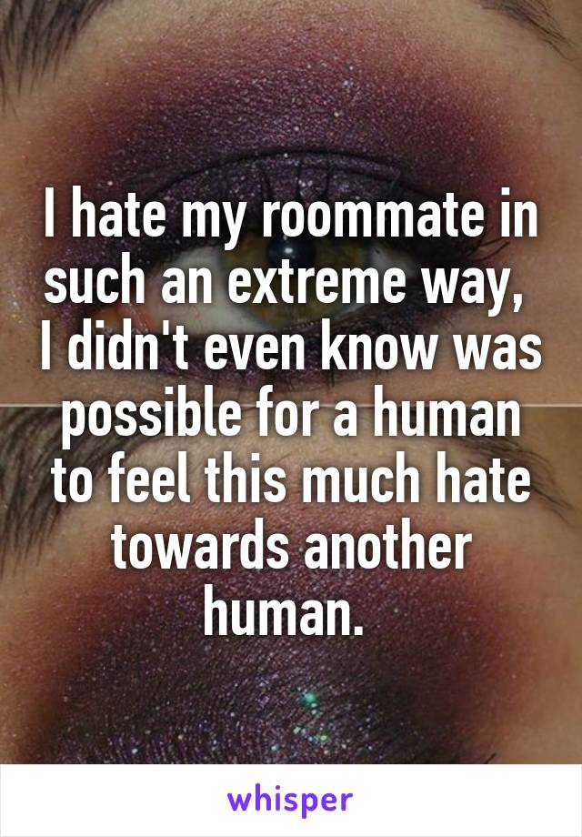 I hate my roommate in such an extreme way,  I didn't even know was possible for a human to feel this much hate towards another human.