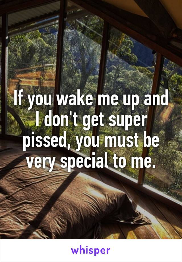If you wake me up and I don't get super pissed, you must be very special to me.