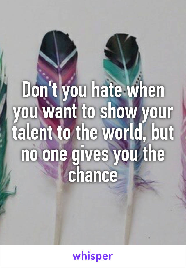 Don't you hate when you want to show your talent to the world, but no one gives you the chance