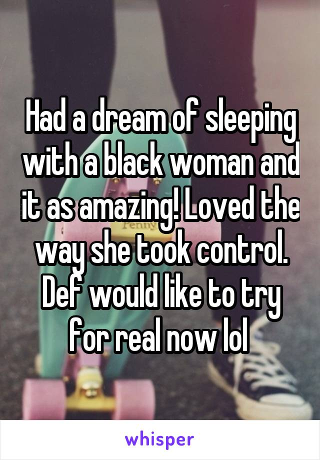 Had a dream of sleeping with a black woman and it as amazing! Loved the way she took control. Def would like to try for real now lol