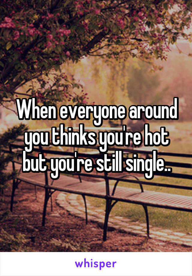 When everyone around you thinks you're hot but you're still single..