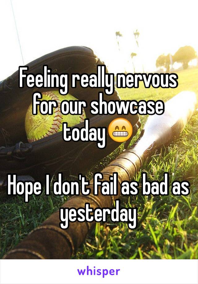 Feeling really nervous for our showcase today😁  Hope I don't fail as bad as yesterday