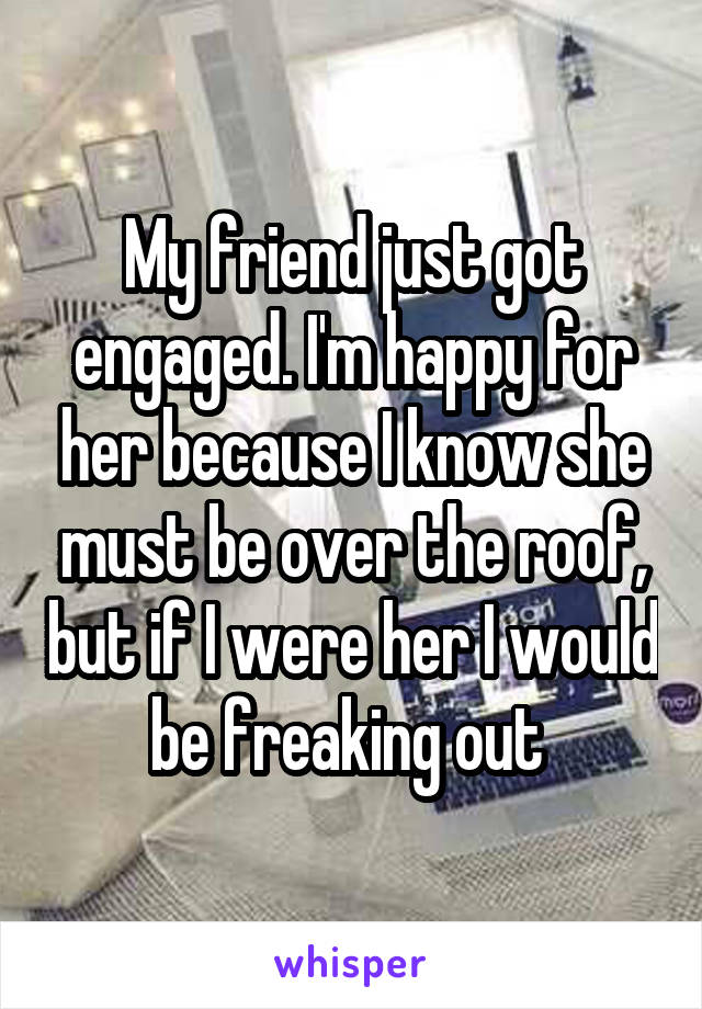 My friend just got engaged. I'm happy for her because I know she must be over the roof, but if I were her I would be freaking out