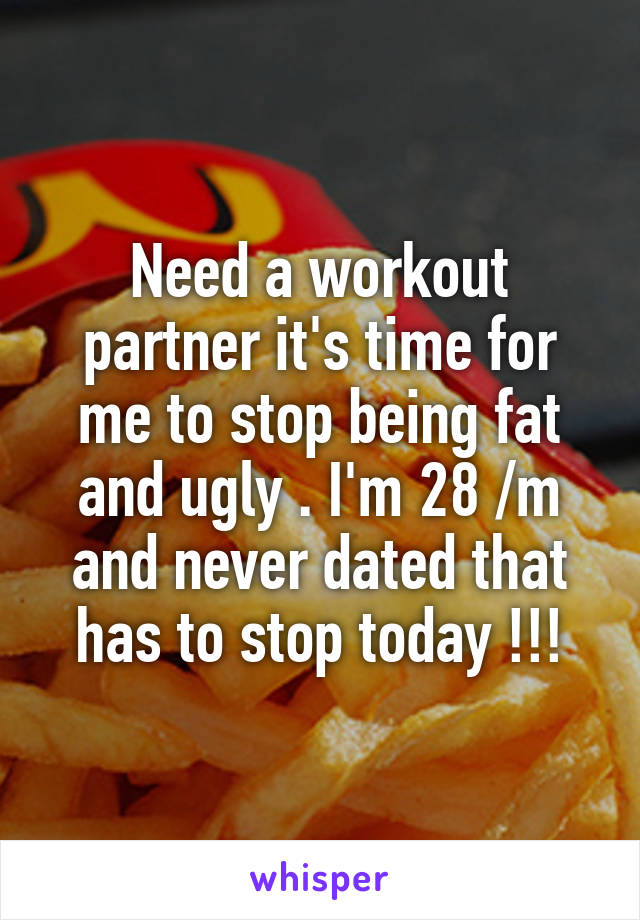 Need a workout partner it's time for me to stop being fat and ugly . I'm 28 /m and never dated that has to stop today !!!