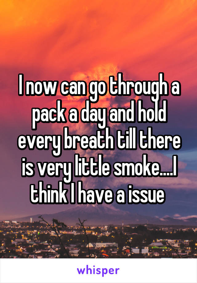 I now can go through a pack a day and hold every breath till there is very little smoke....I think I have a issue