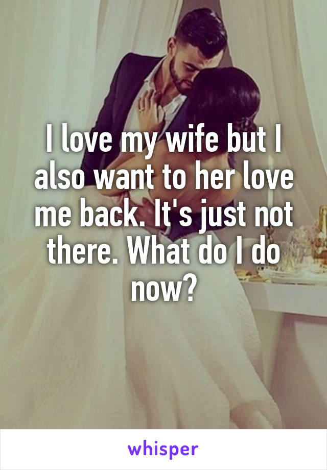 I love my wife but I also want to her love me back. It's just not there. What do I do now?