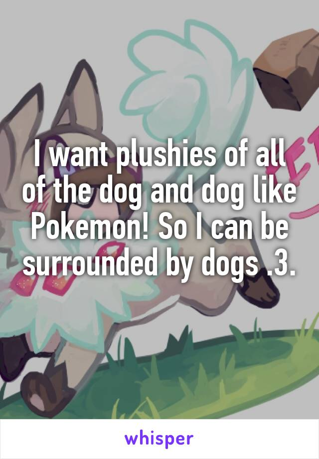 I want plushies of all of the dog and dog like Pokemon! So I can be surrounded by dogs .3.