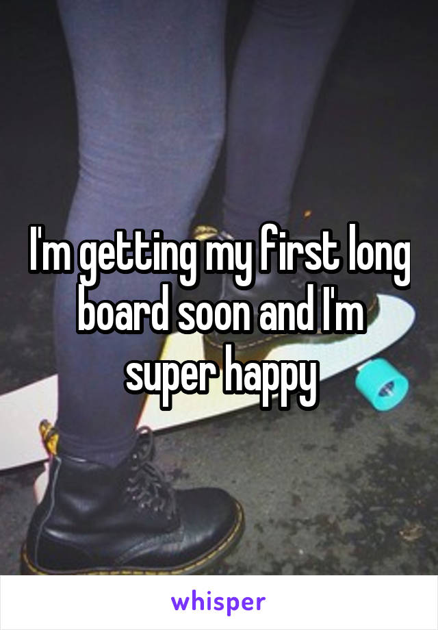 I'm getting my first long board soon and I'm super happy