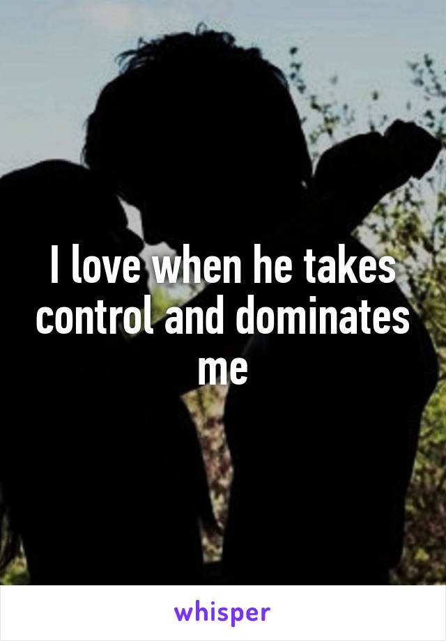 I love when he takes control and dominates me