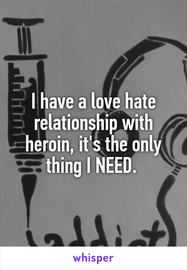 I have a love hate relationship with heroin, it's the only thing I NEED.