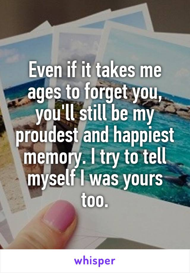 Even if it takes me ages to forget you, you'll still be my proudest and happiest memory. I try to tell myself I was yours too.