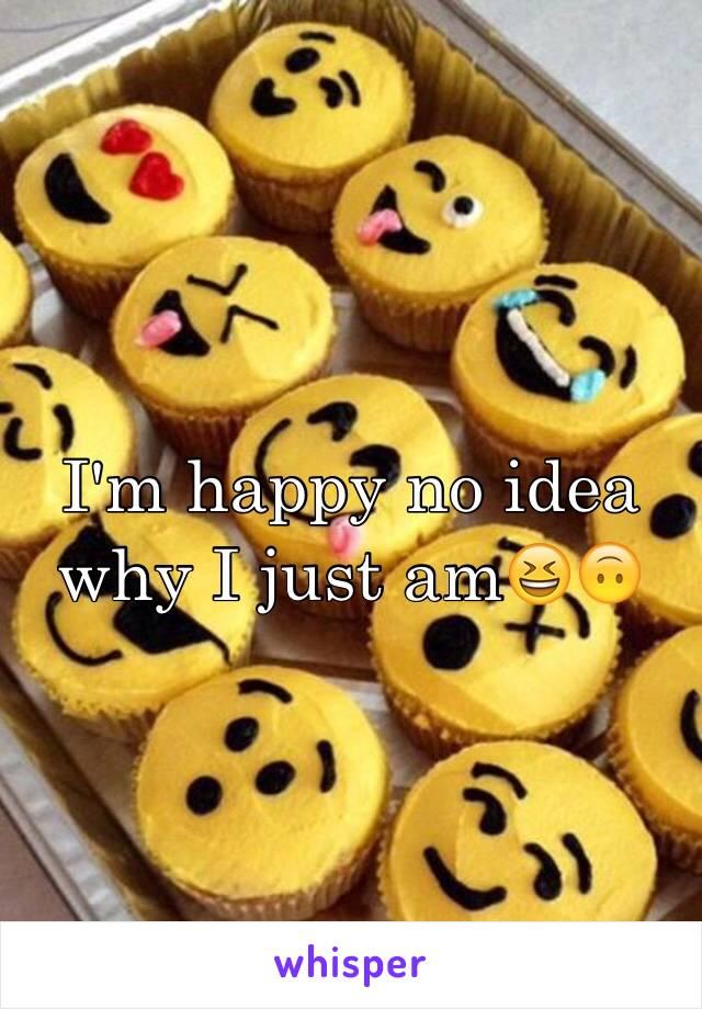 I'm happy no idea why I just am😆🙃
