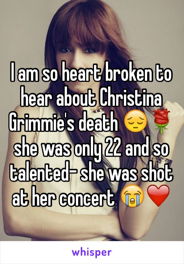 I am so heart broken to hear about Christina Grimmie's death 😔🌹 she was only 22 and so talented- she was shot at her concert 😭❤️