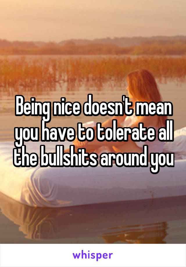 Being nice doesn't mean you have to tolerate all the bullshits around you