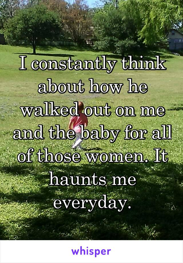 I constantly think about how he walked out on me and the baby for all of those women. It haunts me everyday.