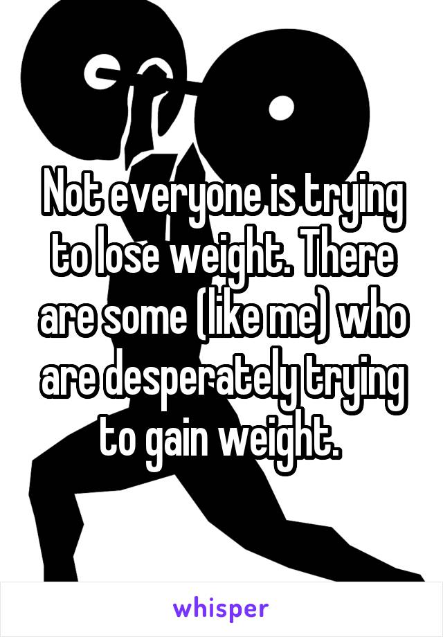 Not everyone is trying to lose weight. There are some (like me) who are desperately trying to gain weight.