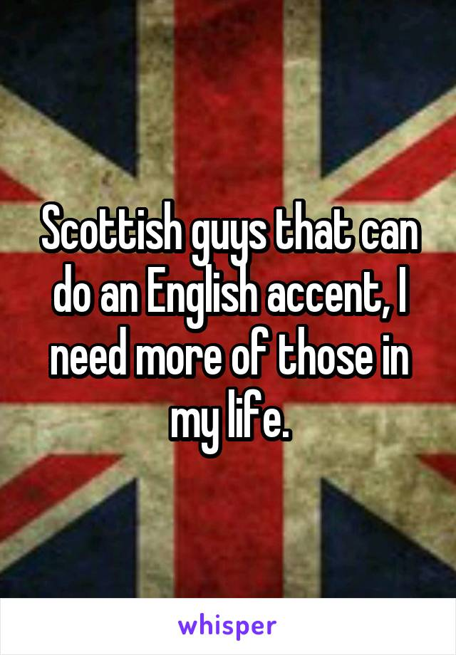 Scottish guys that can do an English accent, I need more of those in my life.