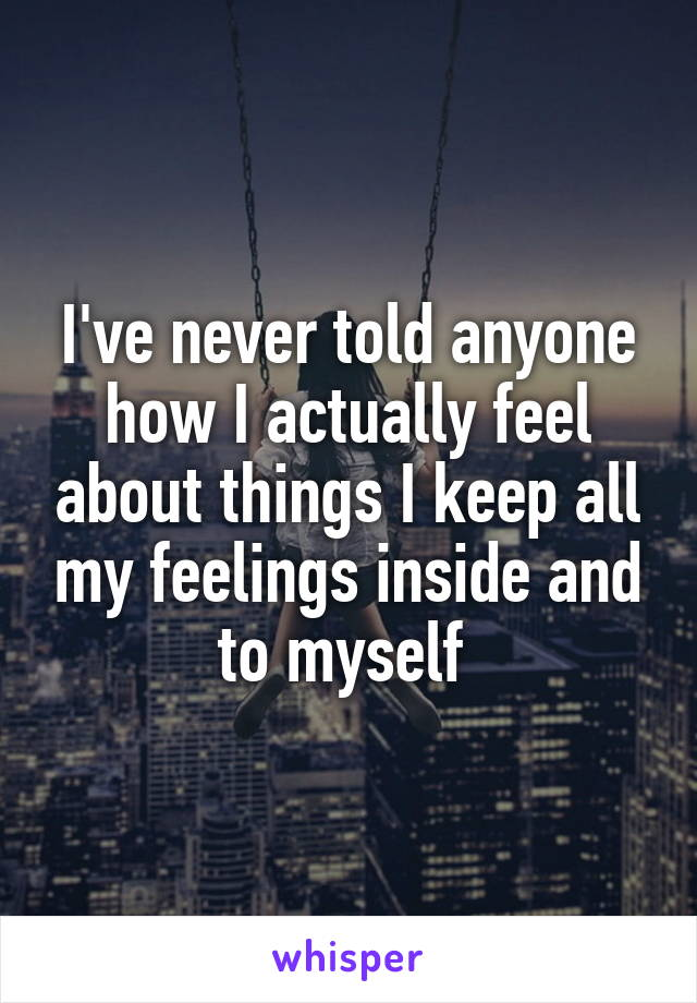 I've never told anyone how I actually feel about things I keep all my feelings inside and to myself