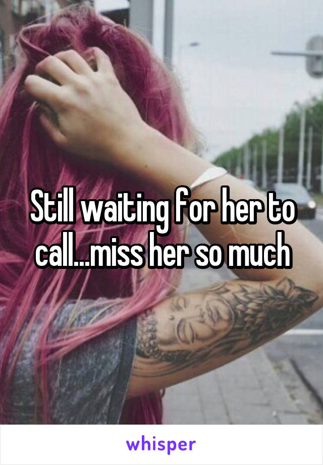 Still waiting for her to call...miss her so much