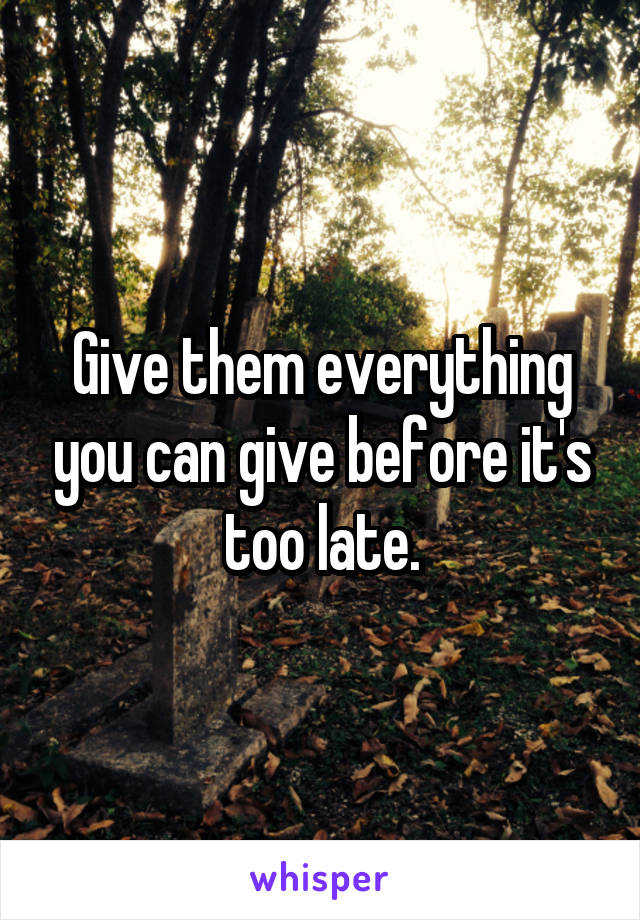 Give them everything you can give before it's too late.