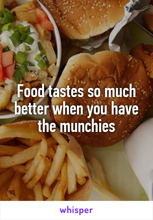 Food tastes so much better when you have the munchies