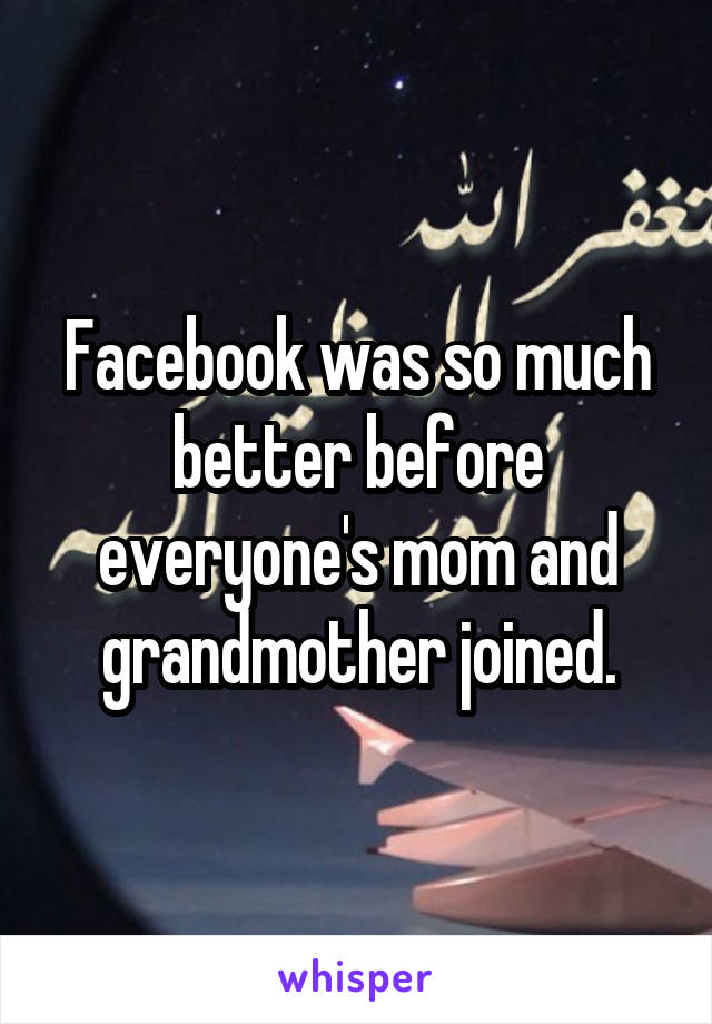 Facebook was so much better before everyone's mom and grandmother joined.