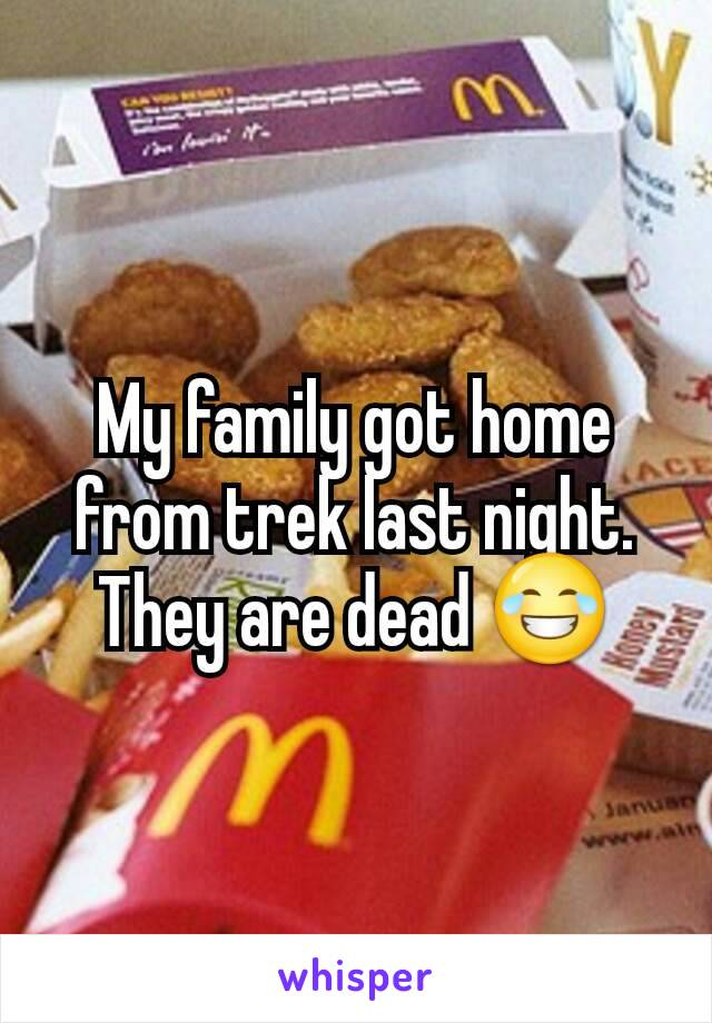 My family got home from trek last night. They are dead 😂