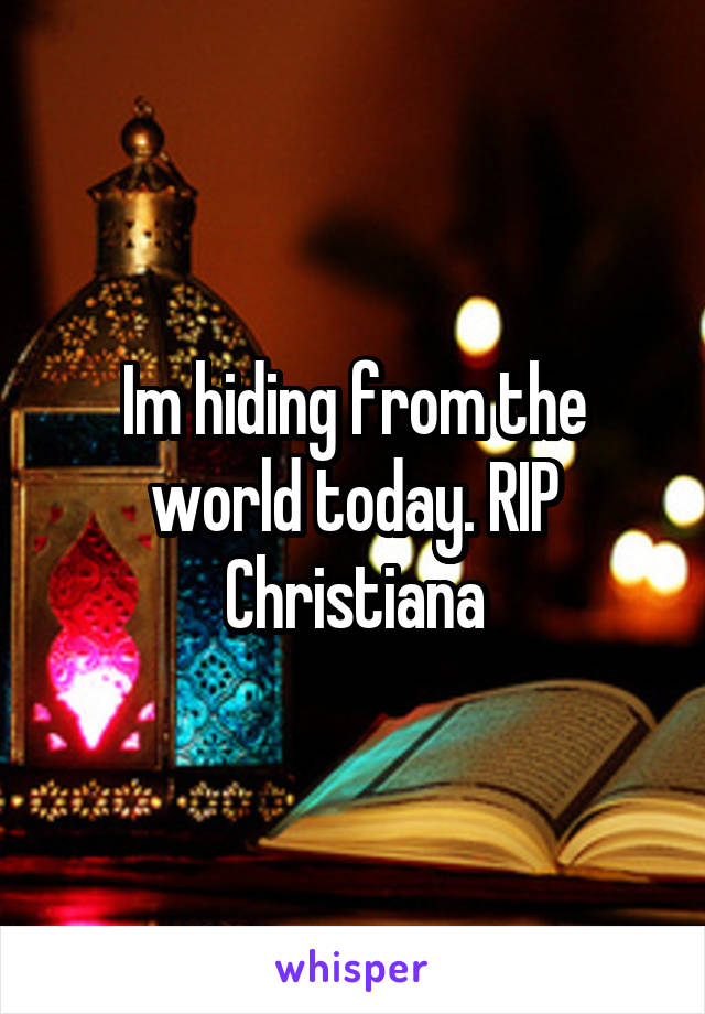Im hiding from the world today. RIP Christiana