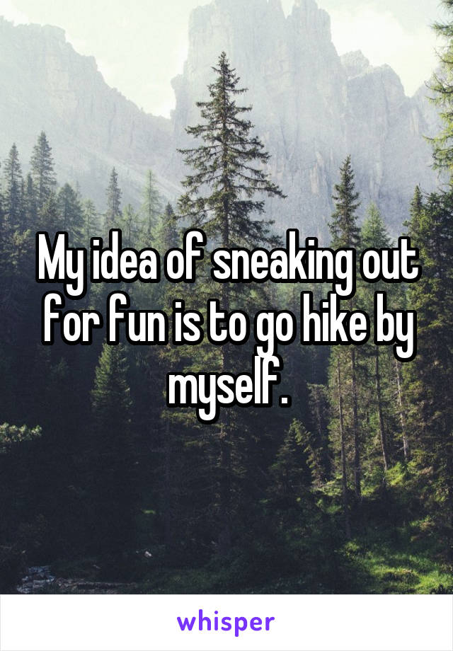 My idea of sneaking out for fun is to go hike by myself.
