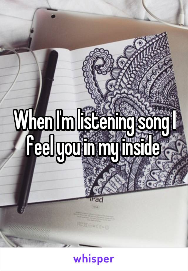 When I'm listening song I feel you in my inside