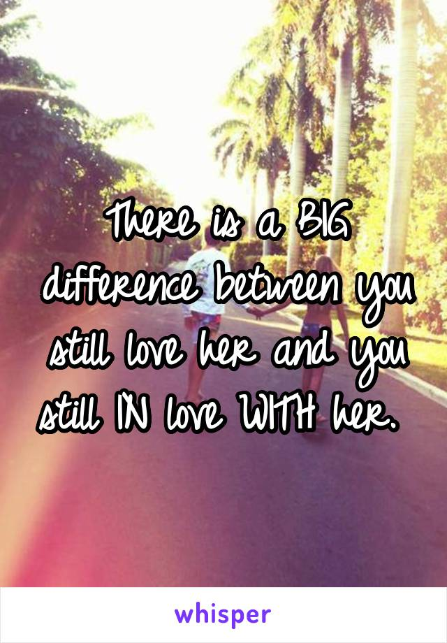 There is a BIG difference between you still love her and you still IN love WITH her.