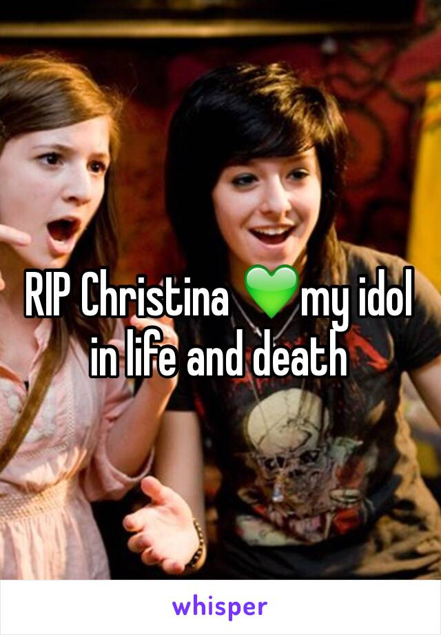 RIP Christina 💚my idol in life and death