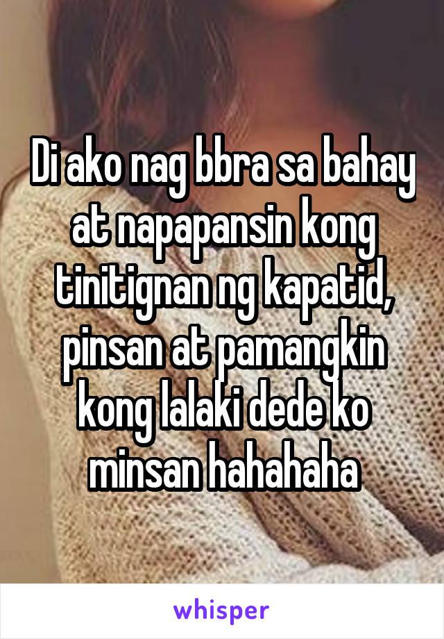 Di ako nag bbra sa bahay at napapansin kong tinitignan ng kapatid, pinsan at pamangkin kong lalaki dede ko minsan hahahaha