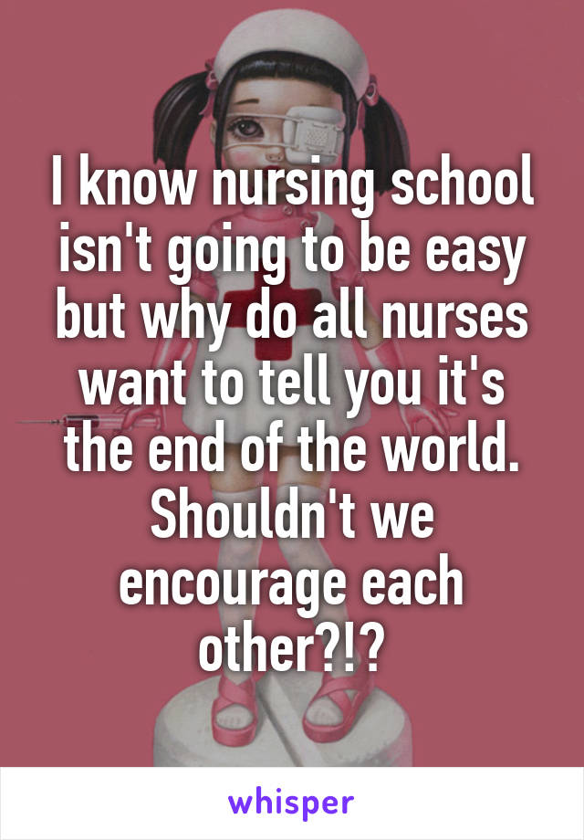 I know nursing school isn't going to be easy but why do all nurses want to tell you it's the end of the world. Shouldn't we encourage each other?!?