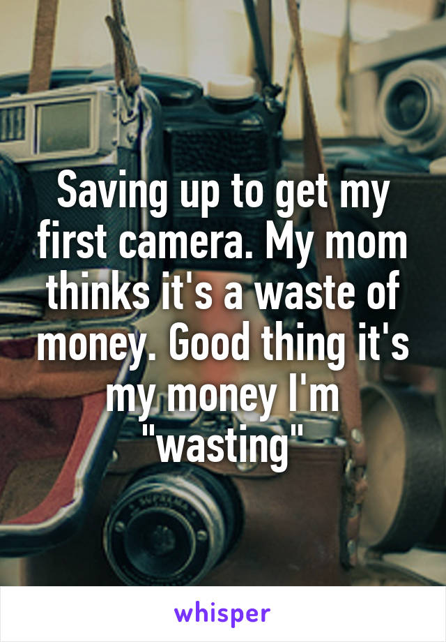 """Saving up to get my first camera. My mom thinks it's a waste of money. Good thing it's my money I'm """"wasting"""""""