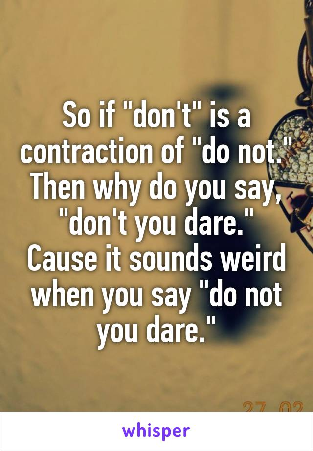 """So if """"don't"""" is a contraction of """"do not."""" Then why do you say, """"don't you dare."""" Cause it sounds weird when you say """"do not you dare."""""""