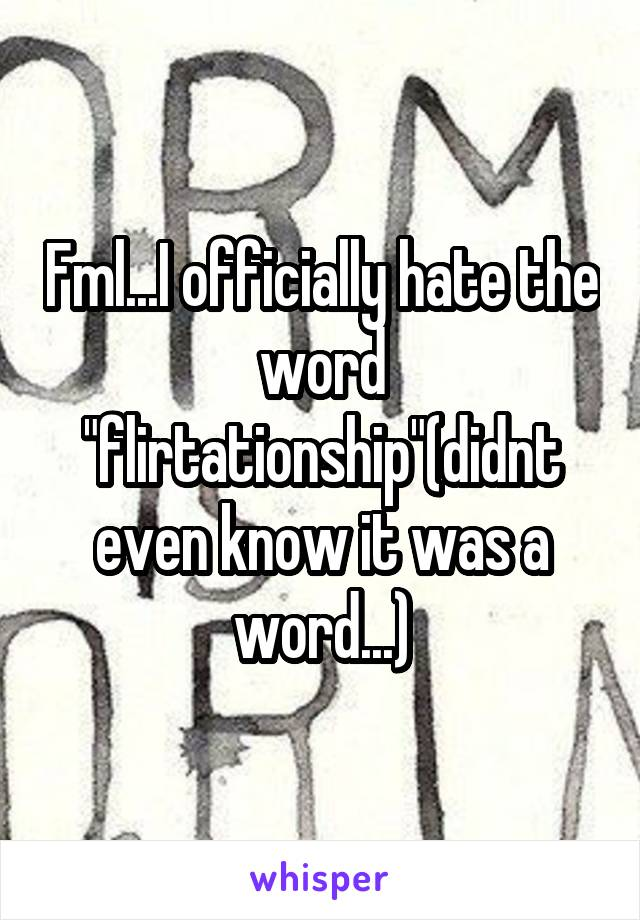 """Fml...I officially hate the word """"flirtationship""""(didnt even know it was a word...)"""