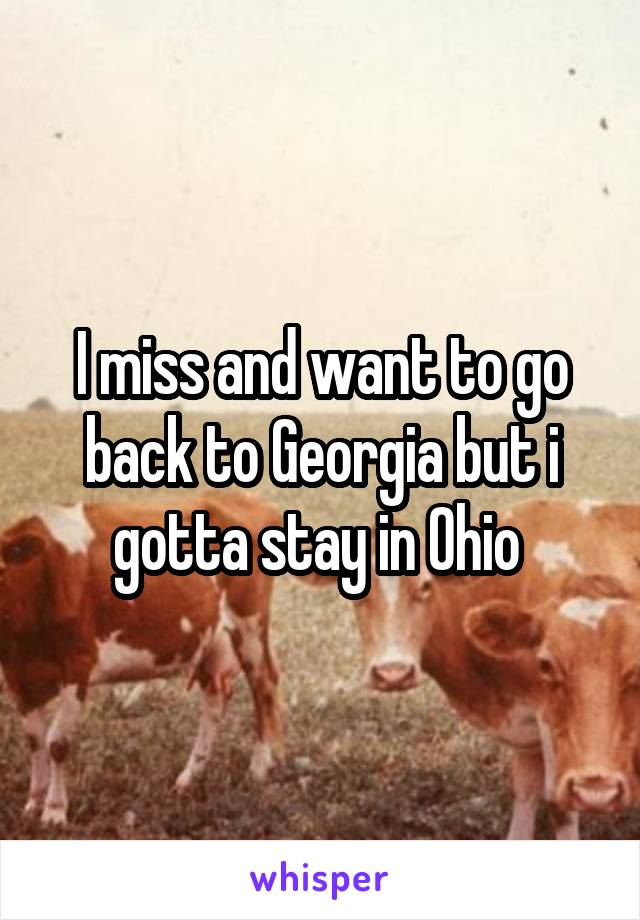 I miss and want to go back to Georgia but i gotta stay in Ohio