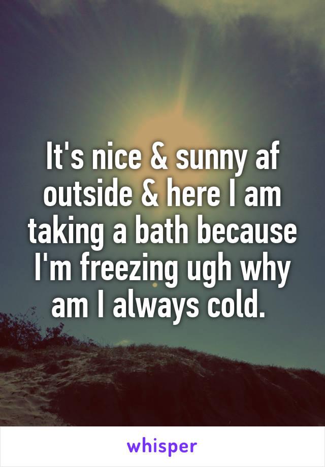 It's nice & sunny af outside & here I am taking a bath because I'm freezing ugh why am I always cold.