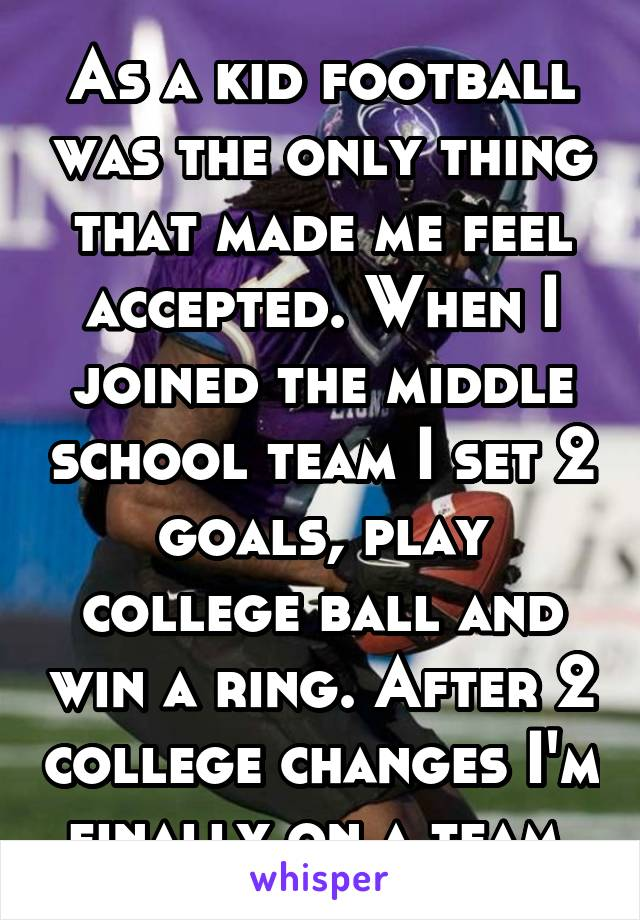 As a kid football was the only thing that made me feel accepted. When I joined the middle school team I set 2 goals, play college ball and win a ring. After 2 college changes I'm finally on a team.