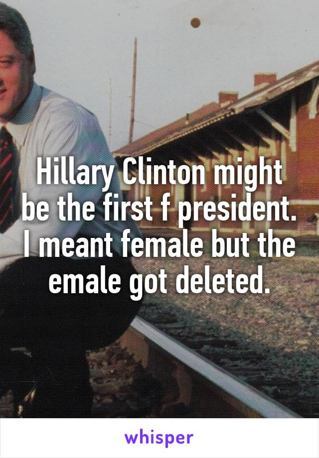 Hillary Clinton might be the first f president. I meant female but the emale got deleted.