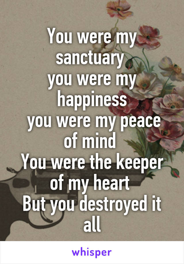 You were my sanctuary  you were my happiness  you were my peace of mind  You were the keeper of my heart  But you destroyed it all